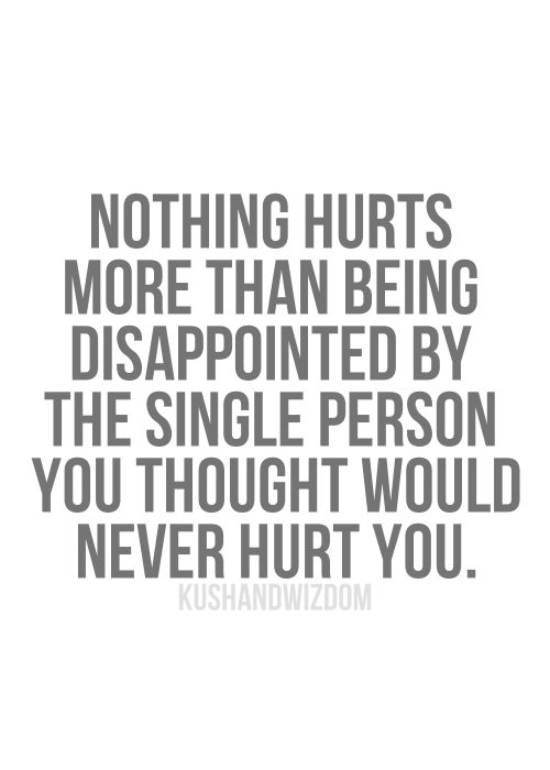 nothing hurts more than being dissapointed by the single person you thought would never hurt you.