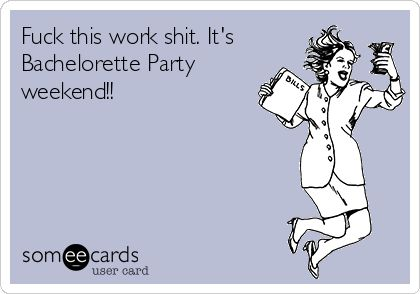 Fuck This Work Shit Its Bachelorette Party Weekend