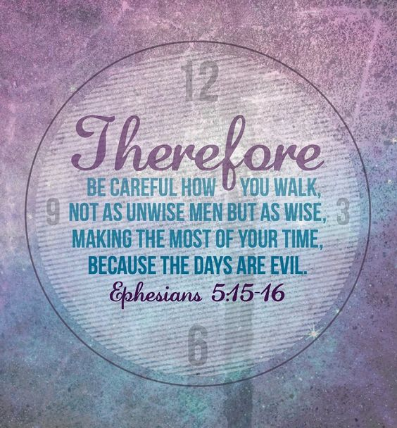 Ephesians 5:15-16 (NIV)Be very careful, then, how you live—not as unwise but as wise, making the most of every opportunity, because the days are evil.