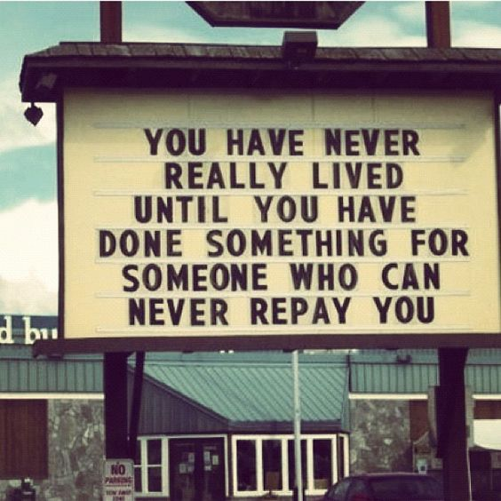 """""""You have never really lived until you have done something for someone who can never repay you."""""""