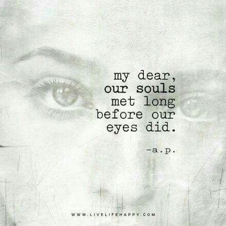 My dear, our souls met long before our eyes did...: