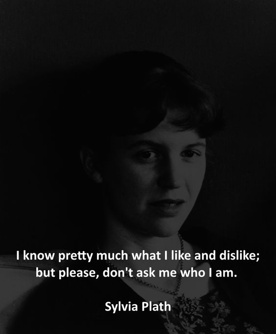 I know pretty much what I like and dislike; but please, don't ask me who I am. - Sylvia Plath: