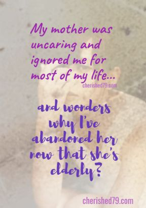 "My mother was uncaring and ignored me for most of my life...and wonders why I ve abandoned her now that she s elderly? cherished79.com blog ""Living in Stigma"""