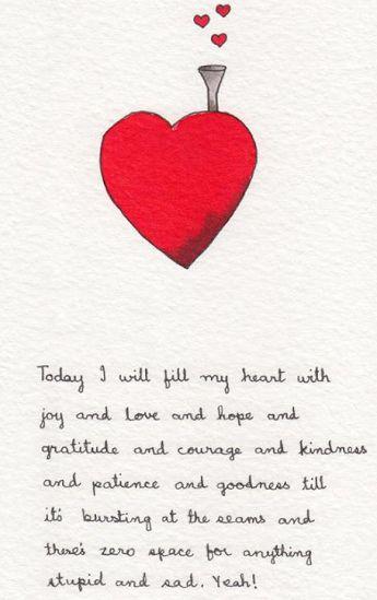 Aujourd'hui, je vais remplir mon coeur de joie, d'amour, d'espoir, de gratitude, de courage, de gentillesse, de patience, de bonté jusqu'à ce que qu'il soit plein à craquer et qu'il n'y ait plus le moindre petit espace pour quoi que ce soit de stupide et triste.