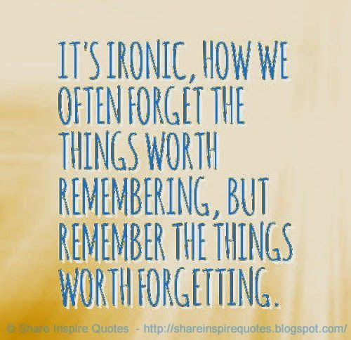 It S Ironic How We Often Forget The Things Worth Remembering But Remember The Things Worth True Friends Quotes Friends Quotes Funny Quotes
