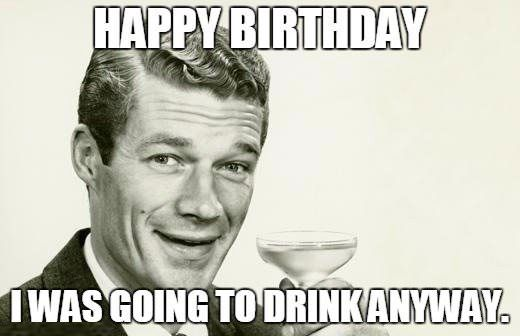 Happy Birthday I Was Going To Drink Anyway Funny Memes For Birthday Sarcastic Happy Birthday Funny Happy Birthday Meme Happy Birthday Funny