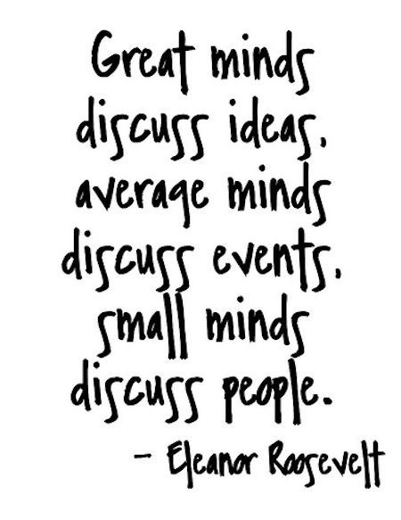 Eleanor Roosevelt inspiring quote. Great minds discuss ideas, average minds discuss events, small minds discuss people. #eleanorroosevelt #inspiringquote #wisdom
