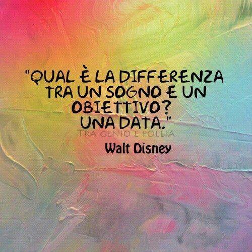 qual è la differenza tra un sogno e un obiettivo? Una data          W.Disney: