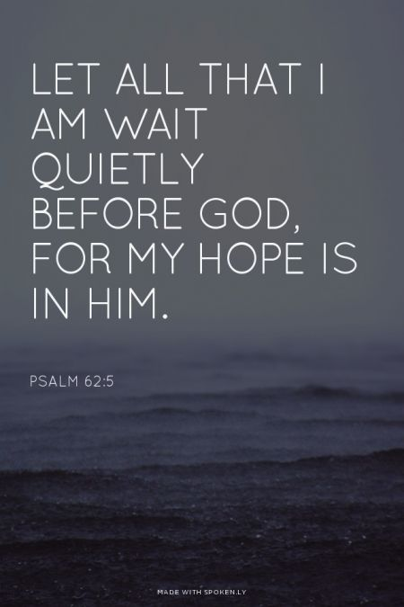 Let all that I am wait quietly before God, for my hope is in him. - Psalm 62:5: