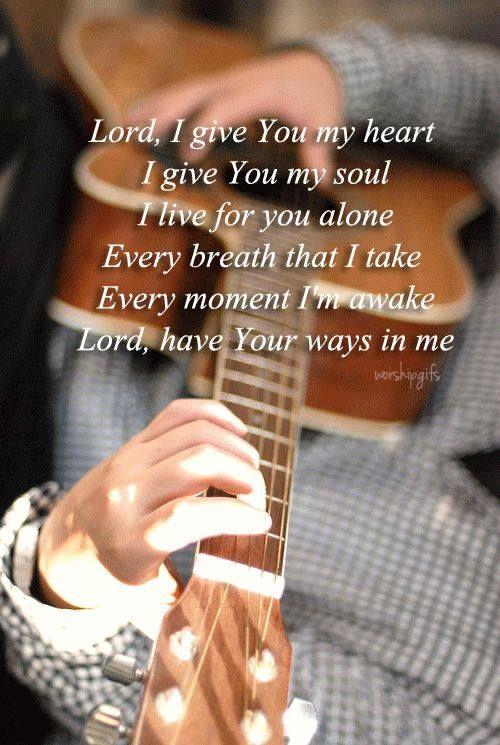 Lord I give you my heart,  I give you my soul,  I live for you alone.  Every breath that I take , Every moment I'm awake,  Lord have your way in me!!: