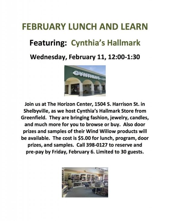 FEBRUARY LUNCH AND LEARN – Featuring: Cynthia's Hallmark Join us at The Horizon Center, 1504 S. Harrison St. in Shelbyville, as we host Cynthia's Hallmark Store from Greenfield. They are bringing fashion, jewelry, candles, and much more for you to browse or buy. Also door prizes and samples of their Wind Willow products will be available. The cost is $5.00 for lunch, program, door...