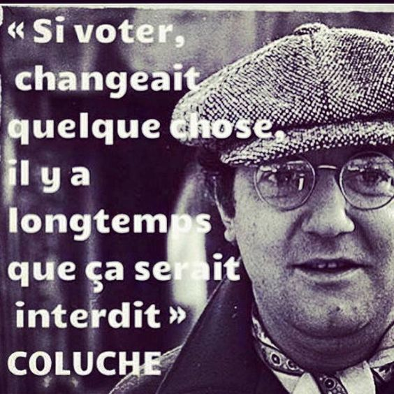 "PARTAGE OF JOHAN DÉCLIC........ON FACEBOOK....."" .IF VOTE COULD CHANGE THERE IS SOMETHING LONG AS IT IS PROHIBITED "".......BY COLUCHE.....HUMORISTE AND FRENCH ACTOR............"
