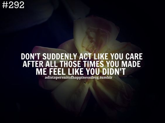 Don't suddenly act like you care after all those times you made me feel like you didn't.