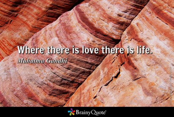 Where there is love there is life. - Mahatma Gandhi