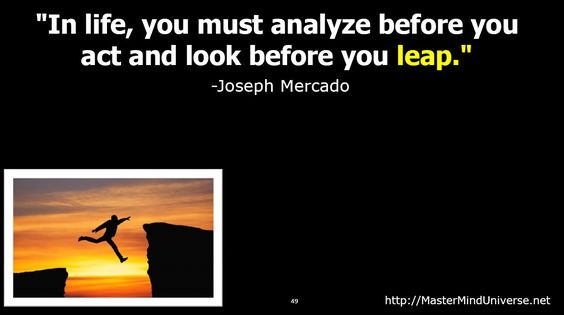 In life, you must analyze before you...