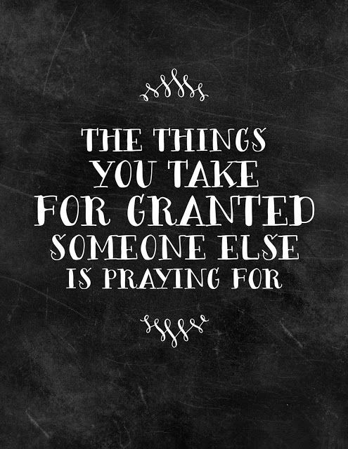 The things you take for granted someone else is praying for.: