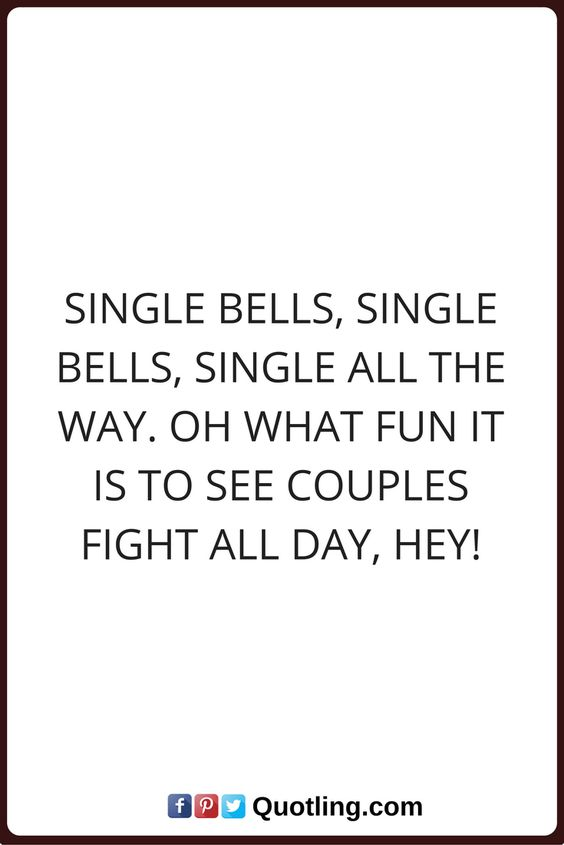 single quotes Single bells, single bells, single all the way. Oh what fun it is to see couples fight all day, Hey!: