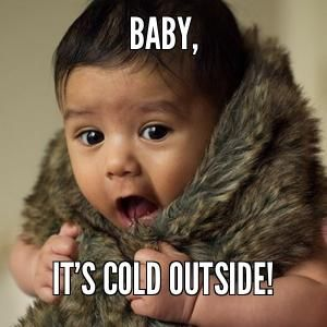 Image result for baby it's cold outside meme