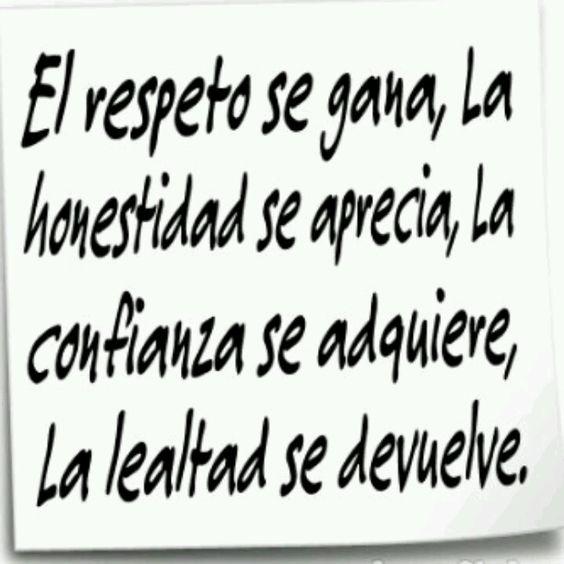 El respeto se gana, la honestidad se aprecia, la confianza se adquiere, la lealtad se devuelve. #frases .l.: