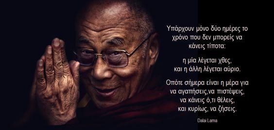 Υπάρχουν μόνο δύο ημέρες το χρόνο που δεν μπορείς να κάνεις τίποτα: η μία λέγεται χθες, και η άλλη λέγεται αύριο. Οπότε σήμερα είναι η μέρα για να αγαπήσεις,να πιστέψεις, να κάνεις ό,τι θέλεις, και κυρίως, να ζήσεις. Dalai Lama