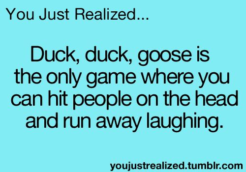 Duck, duck, goose is the only game where you can hit someone in the head and run away laughing.lol