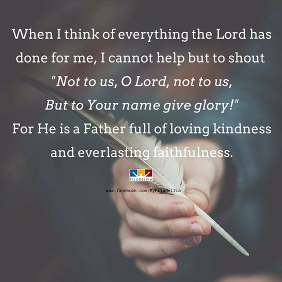 "When I think of everything the Lord has done for me, I cannot help but to shout ""Not is, O Lord, not us. But to Your name give the glory!"" For He is a Father full of loving kindness and everlasting faithfulness."