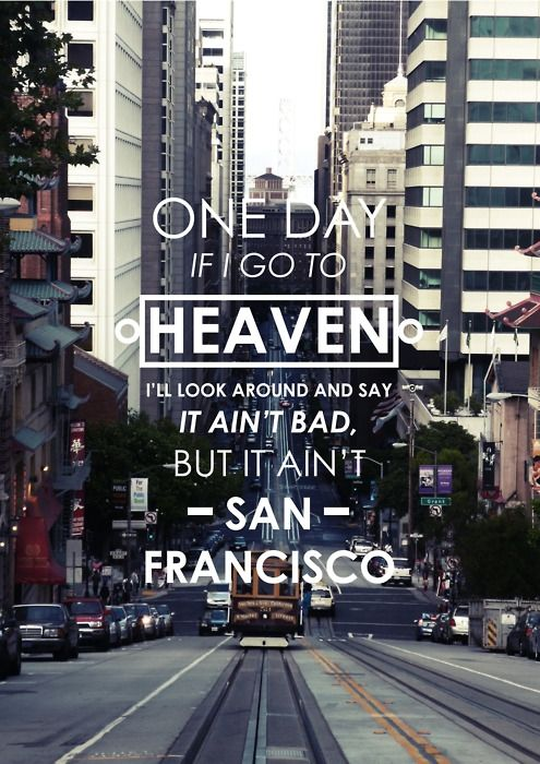 """""""One day if I do go to heaven I'll look around and say, 'It ain't bad, but it ain't San Francisco."""" - Herb Caen"""