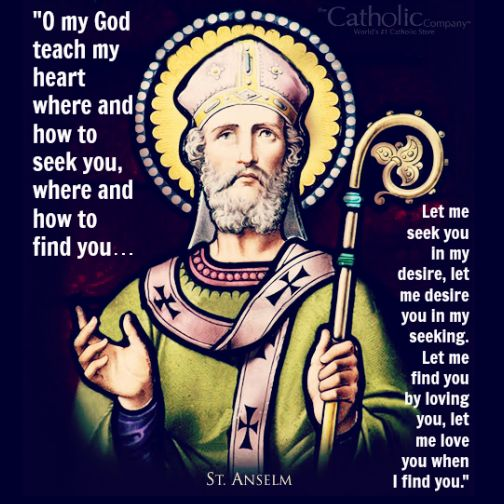 St. Anselm  (1033–1109) was a Benedictine monk and became the most learned theologian, philosopher, and mystic of his generation, the greatest since St. Augustine. His fame led to his appointment as Archbishop of Canterbury. His abilities as an extraordinary negotiator and statesman greatly supported the cause of the Church. He composed several philosophical and theological treatises which led him to be proclaimed a Doctor of the Church.