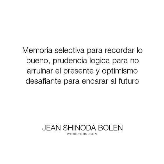 """Jean Shinoda Bolen - """"Memoria selectiva para recordar lo bueno, prudencia logica para no arruinar el presente..."""". inspiration"""