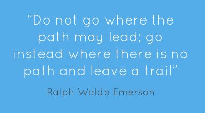 """Do not go where the path may lead; go instead where there is no path and leave a trail."""
