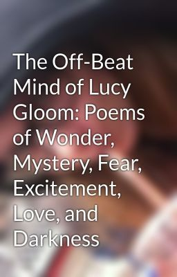 The Off-Beat Mind of Lucy Gloom: Poems of Wonder, Mystery, Fear, Excitement, Love, and Darkness