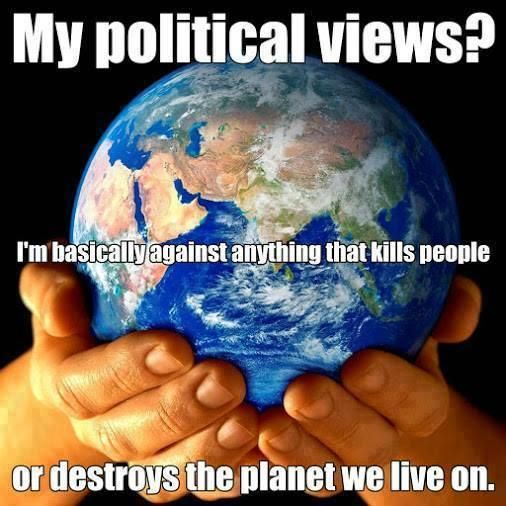 I'm basically against anything that kills people or destroys the planet we live on: