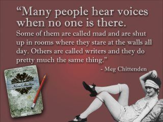 Many people hear voices when no one is there....they're called writers.