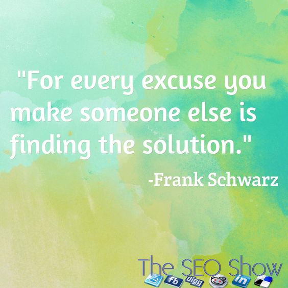 """""""For every excuse you make someone else is finding the solution."""" / -Frank Schwarz"""