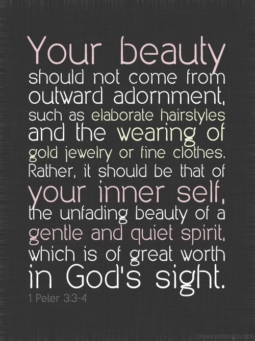 A great verse for all women to remember. Our beauty is found on the inside not the fake beauty that society tries to force on us.