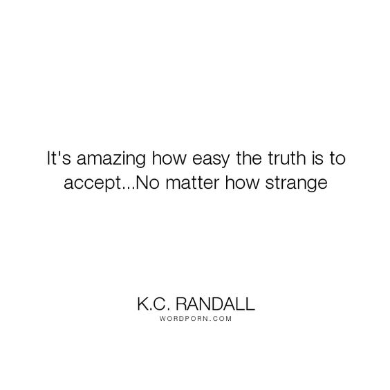 """K.C. Randall - """"It's amazing how easy the truth is to accept...No matter how strange"""". truth, strange"""