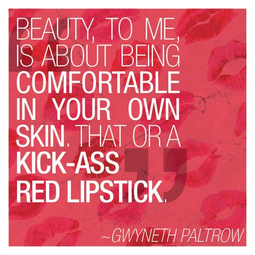 """""""Beauty, to me, is about being comfortable in your own skin. That or a kick-ass red lipstick."""" - Gwyneth Paltrow"""