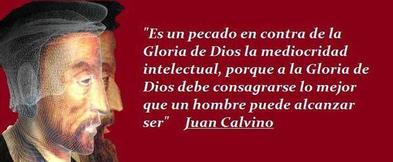 Es un pecado contra la Gloria de Dios la mediocridad intelectual, porque la Gloria de Dios debe consagrarse lo mejor que un hombre pueda alcanzar ser - Juan Calvino
