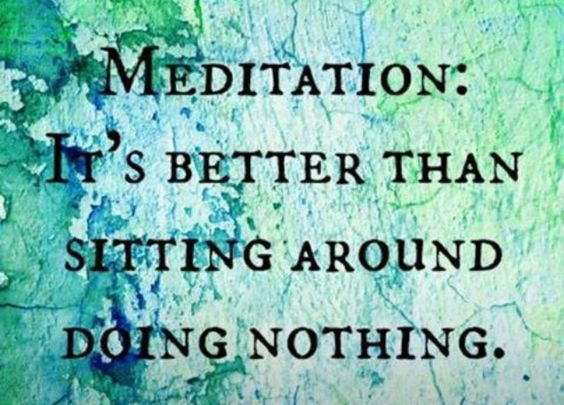Meditation is better than sitting around doing nothing.