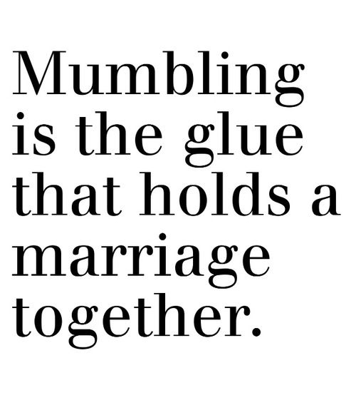 Mumbling is the glue that holds a marriage together  #funny #quotes #lol