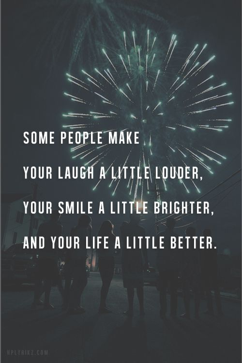Some people make   Your laugh a little louder   Your smile a little brighter   And your life a little better