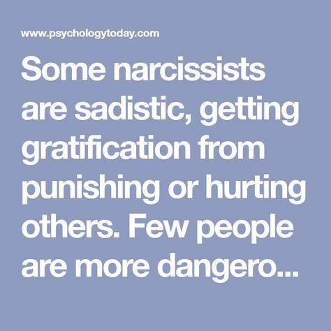 Some narcissists are sadistic, getting gratification from punishing or hurting others. Few people are more dangerous, especially if they are in positions of power.