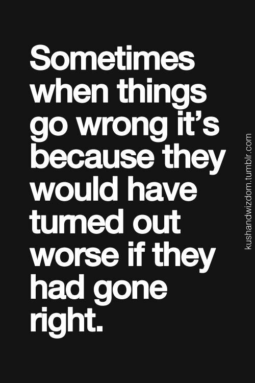 SOMETIMES WHEN THINGS GO WRONG IT'S BECAUSE THEY WOULD HAVE TURNED OUT WORSE IF THEY HAD GONE RIGHT