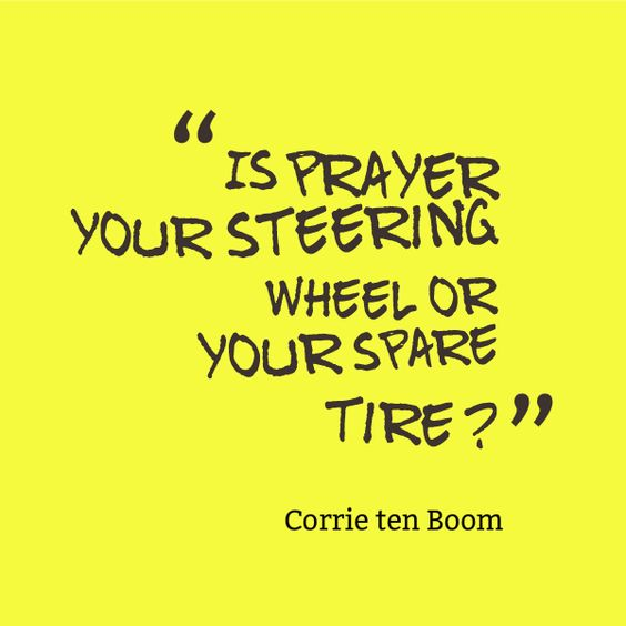 """Is prayer your steering wheel or your spare tire?"" ~ Corrie ten Boom 14 Corrie ten Boom quotes here…http://www.booklybooks.com/14-corrie-ten-boom-quotes-plus-her-biography-and-books/:"