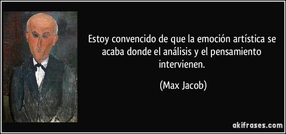 Estoy convencido de que la emoción artística se acaba donde el análisis y el pensamiento intervienen. (Max Jacob)