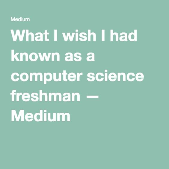 What I wish I had known as a computer science freshman — Medium