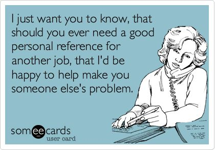 I just want you to know, that should you ever need a good personal reference for another job, that I'd be happy to help make you someone else's problem.