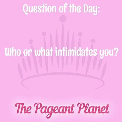 Pageant Question About Intimidation |   Today's Pageant Question Of The Day is: Who or what intimidates you?  Why this question was asked: This could be asked as an interview question or during an onstage portion of a pageant.    Read more: http://thepageantplanet.com/questions/pageant-question-about-intimidation/#ixzz3yhcUjbzM