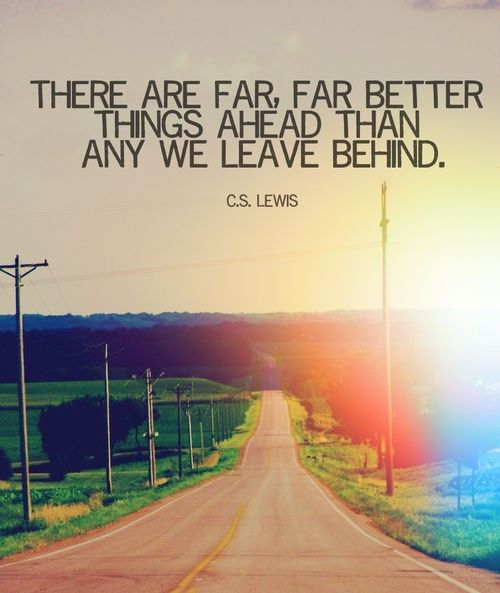 """""""There are far, far better things ahead than any we leave behind."""" CS Lewis:"""
