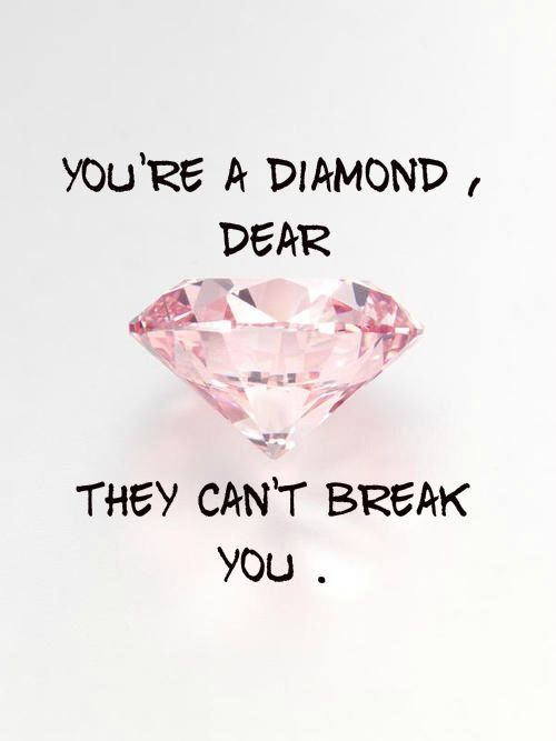 My mom always tells me that i'm a diamond and also that she can't let the percious me fall in the wrong hands. (Wrong boyfriend)